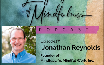 #27 – A Chat With Jonathan Reynolds, Founder Mindful Life, Mindful Work, Inc.
